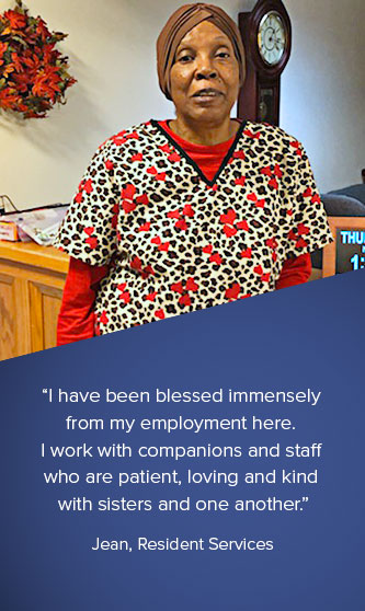 """""""I have been blessed immensely from my employment here.  I work with companions and staff who are patient, loving and kind with sisters and one another."""" Jean, Resident Services"""