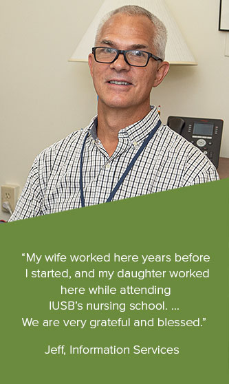 """""""My wife worked here years before  I started, and my daughter worked  here while attending  IUSB's nursing school. ...  We are very grateful and blessed.""""  Jeff, Information Services"""