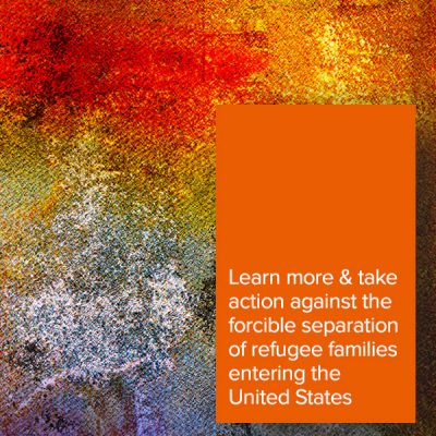 Learn more & take action against the forcible separation of refugee families entering the United States